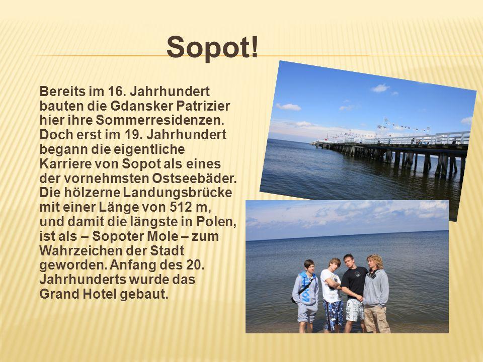 Sopot! Bereits im 16. Jahrhundert bauten die Gdansker Patrizier hier ihre Sommerresidenzen. Doch erst im 19. Jahrhundert begann die eigentliche Karrie