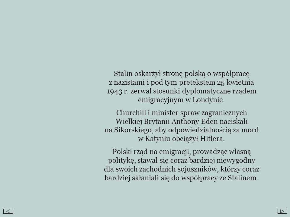 Stalin oskarżył stronę polską o współpracę z nazistami i pod tym pretekstem 25 kwietnia 1943 r. zerwał stosunki dyplomatyczne rządem emigracyjnym w Lo