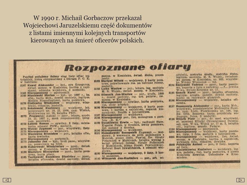 W 1990 r. Michaił Gorbaczow przekazał Wojciechowi Jaruzelskiemu część dokumentów z listami imiennymi kolejnych transportów kierowanych na śmierć ofice