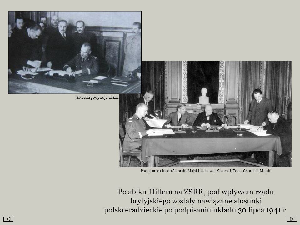 Po ataku Hitlera na ZSRR, pod wpływem rządu brytyjskiego zostały nawiązane stosunki polsko-radzieckie po podpisaniu układu 30 lipca 1941 r. Sikorski p