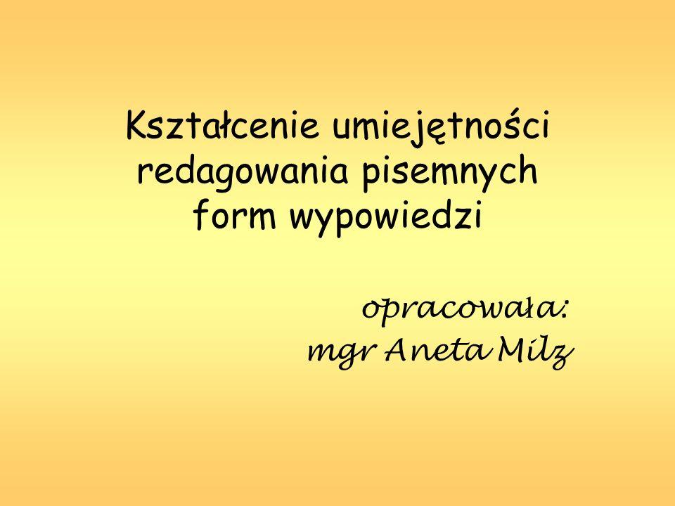 Kształcenie umiejętności redagowania pisemnych form wypowiedzi opracowa ł a: mgr Aneta Milz