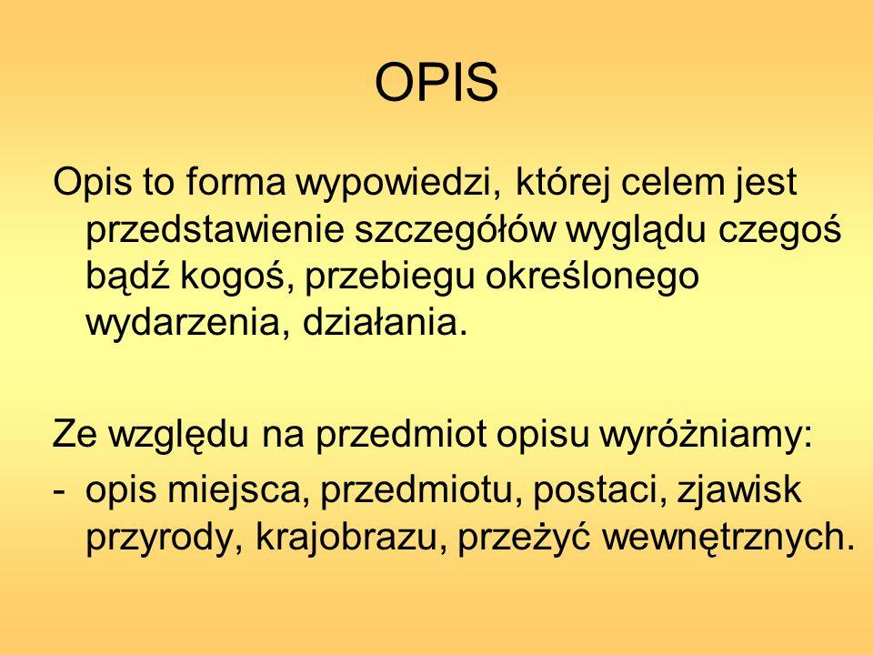 OPIS Opis to forma wypowiedzi, której celem jest przedstawienie szczegółów wyglądu czegoś bądź kogoś, przebiegu określonego wydarzenia, działania. Ze
