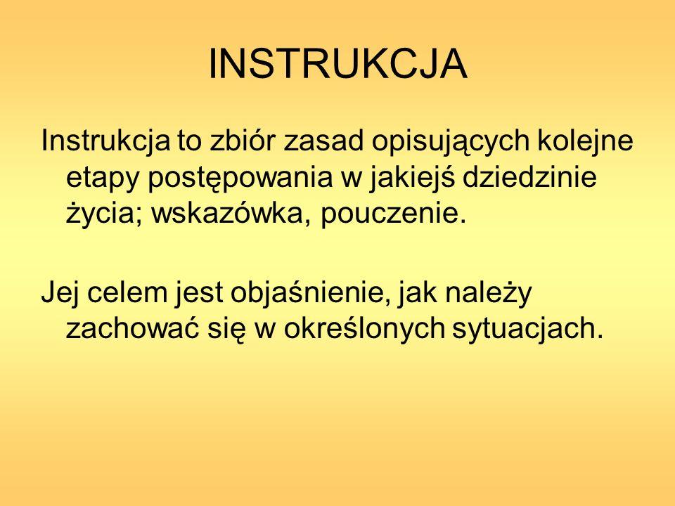 INSTRUKCJA Instrukcja to zbiór zasad opisujących kolejne etapy postępowania w jakiejś dziedzinie życia; wskazówka, pouczenie. Jej celem jest objaśnien