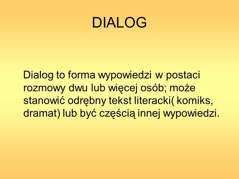 DIALOG Dialog to forma wypowiedzi w postaci rozmowy dwu lub więcej osób; może stanowić odrębny tekst literacki( komiks, dramat) lub być częścią innej