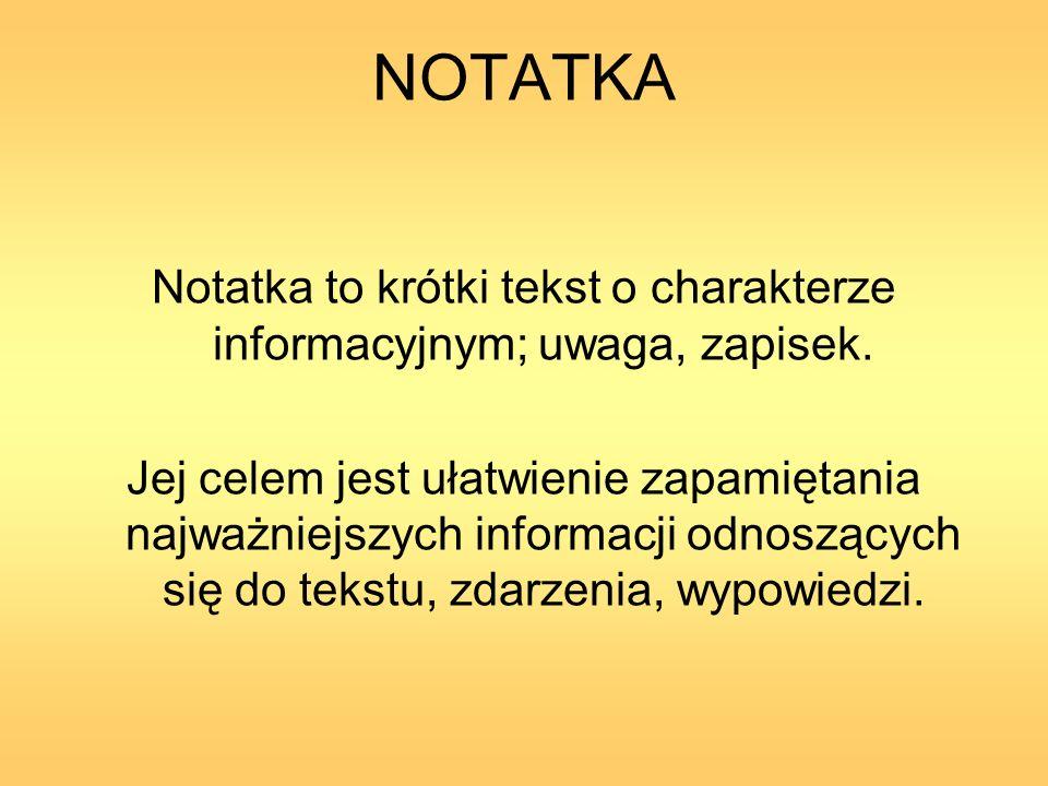 NOTATKA Notatka to krótki tekst o charakterze informacyjnym; uwaga, zapisek. Jej celem jest ułatwienie zapamiętania najważniejszych informacji odnoszą
