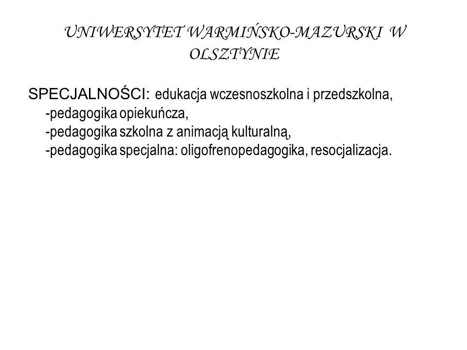 UNIWERSYTET WARMIŃSKO-MAZURSKI W OLSZTYNIE SPECJALNOŚCI: edukacja wczesnoszkolna i przedszkolna, -pedagogika opiekuńcza, -pedagogika szkolna z animacją kulturalną, -pedagogika specjalna: oligofrenopedagogika, resocjalizacja.