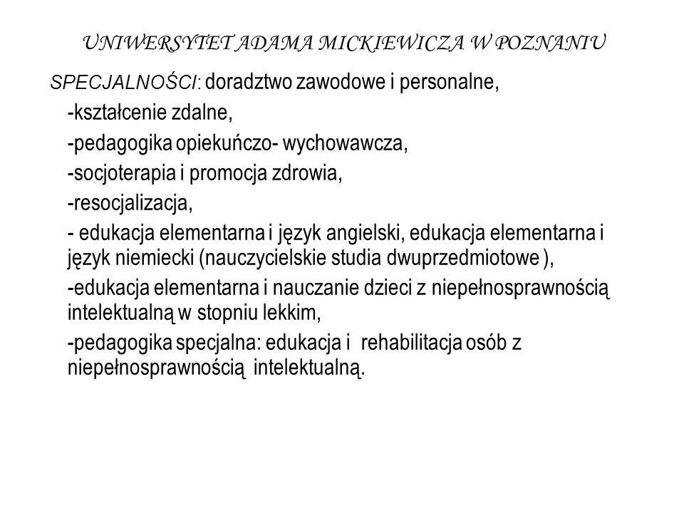 UNIWERSYTET ADAMA MICKIEWICZA W POZNANIU SPECJALNOŚCI: doradztwo zawodowe i personalne, -kształcenie zdalne, -pedagogika opiekuńczo- wychowawcza, -socjoterapia i promocja zdrowia, -resocjalizacja, - edukacja elementarna i język angielski, edukacja elementarna i język niemiecki (nauczycielskie studia dwuprzedmiotowe ), -edukacja elementarna i nauczanie dzieci z niepełnosprawnością intelektualną w stopniu lekkim, -pedagogika specjalna: edukacja i rehabilitacja osób z niepełnosprawnością intelektualną.