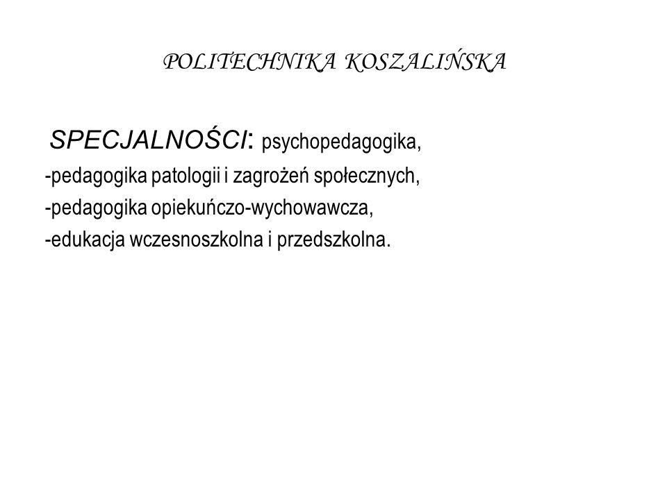 POLITECHNIKA KOSZALIŃSKA SPECJALNOŚCI : psychopedagogika, -pedagogika patologii i zagrożeń społecznych, -pedagogika opiekuńczo-wychowawcza, -edukacja wczesnoszkolna i przedszkolna.