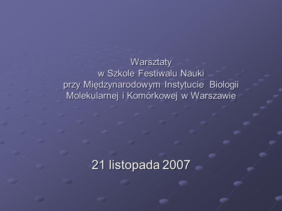 21 listopada 2007 Warsztaty w Szkole Festiwalu Nauki przy Międzynarodowym Instytucie Biologii Molekularnej i Komórkowej w Warszawie