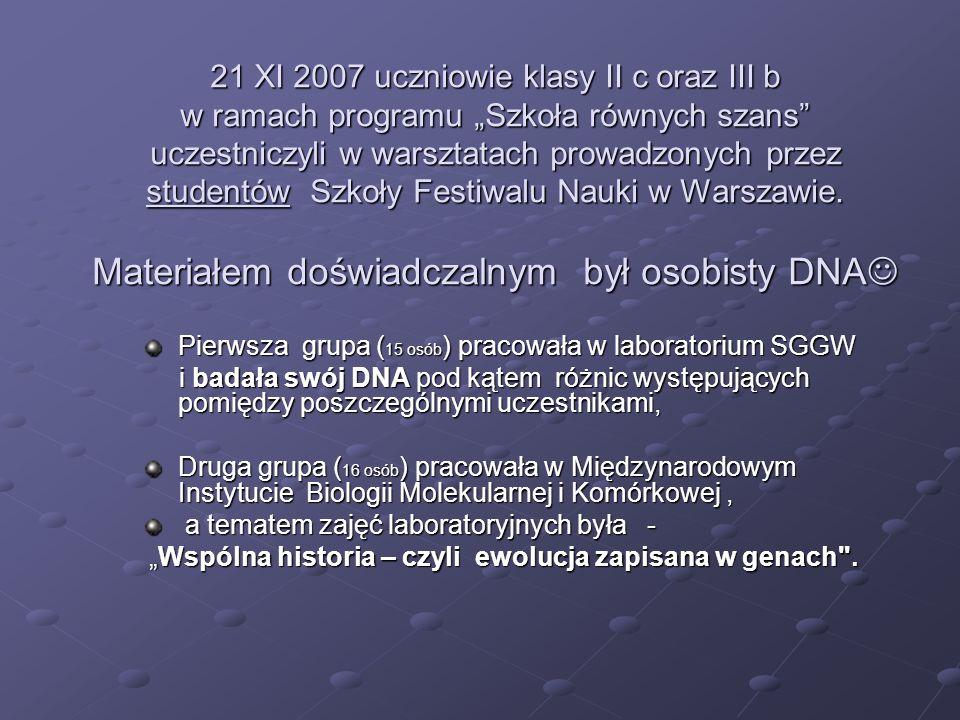 21 XI 2007 uczniowie klasy II c oraz III b w ramach programu Szkoła równych szans uczestniczyli w warsztatach prowadzonych przez studentów Szkoły Festiwalu Nauki w Warszawie.