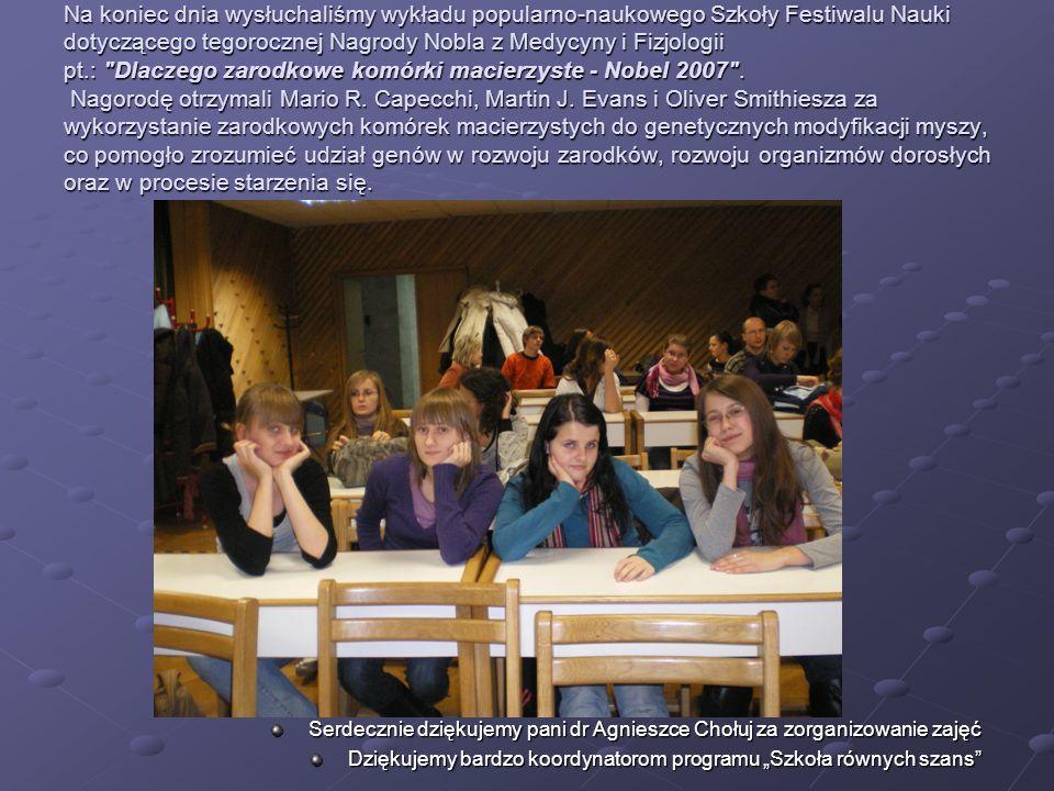Na koniec dnia wysłuchaliśmy wykładu popularno-naukowego Szkoły Festiwalu Nauki dotyczącego tegorocznej Nagrody Nobla z Medycyny i Fizjologii pt.: Dlaczego zarodkowe komórki macierzyste - Nobel 2007 .