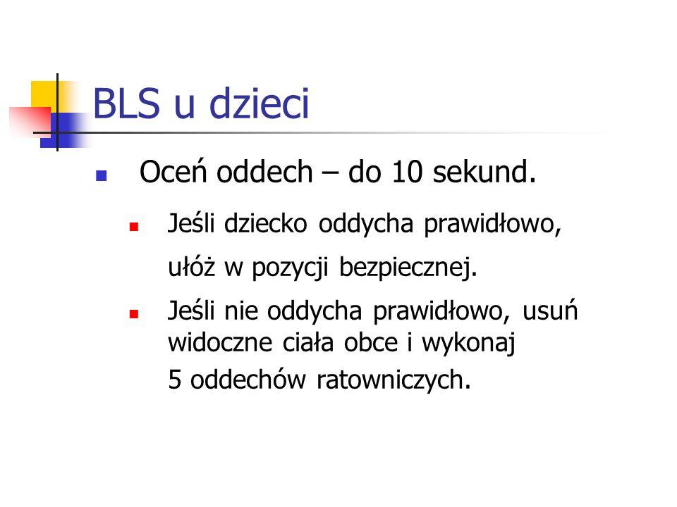 BLS u dzieci Oceń oddech – do 10 sekund. Jeśli dziecko oddycha prawidłowo, ułóż w pozycji bezpiecznej. Jeśli nie oddycha prawidłowo, usuń widoczne cia