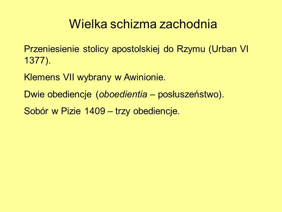 Wielka schizma zachodnia Przeniesienie stolicy apostolskiej do Rzymu (Urban VI 1377). Klemens VII wybrany w Awinionie. Dwie obediencje (oboedientia –