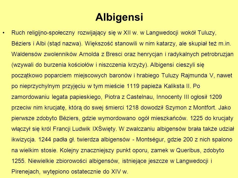 Albigensi Ruch religijno-społeczny rozwijający się w XII w. w Langwedocji wokół Tuluzy, Béziers i Albi (stąd nazwa). Większość stanowili w nim katarzy