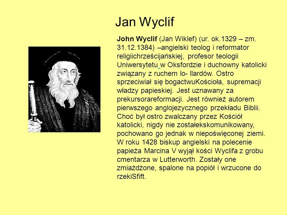 Jan Wyclif John Wyclif (Jan Wiklef) (ur. ok.1329 – zm. 31.12.1384) –angielski teolog i reformator religiichrześcijańskiej, profesor teologii Uniwersyt