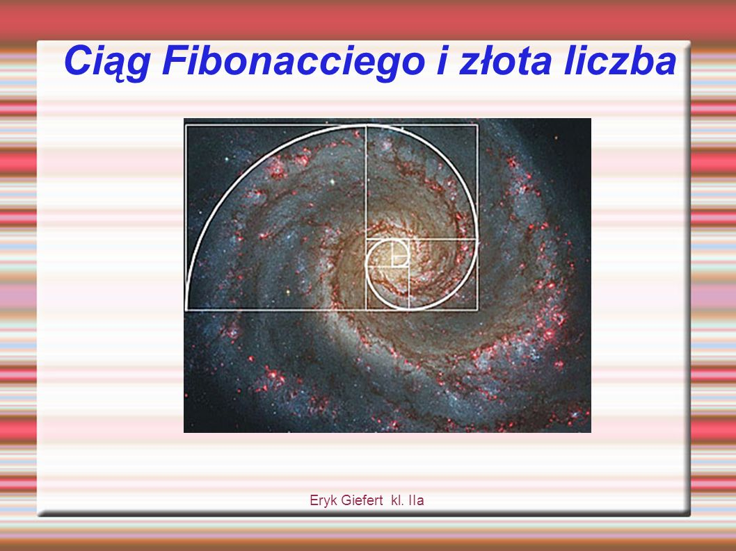 Ciąg liczbowy Fibonacciego Spośród wszystkich ciągów liczbowych, które występują, jeden jest szczególnie interesujący.