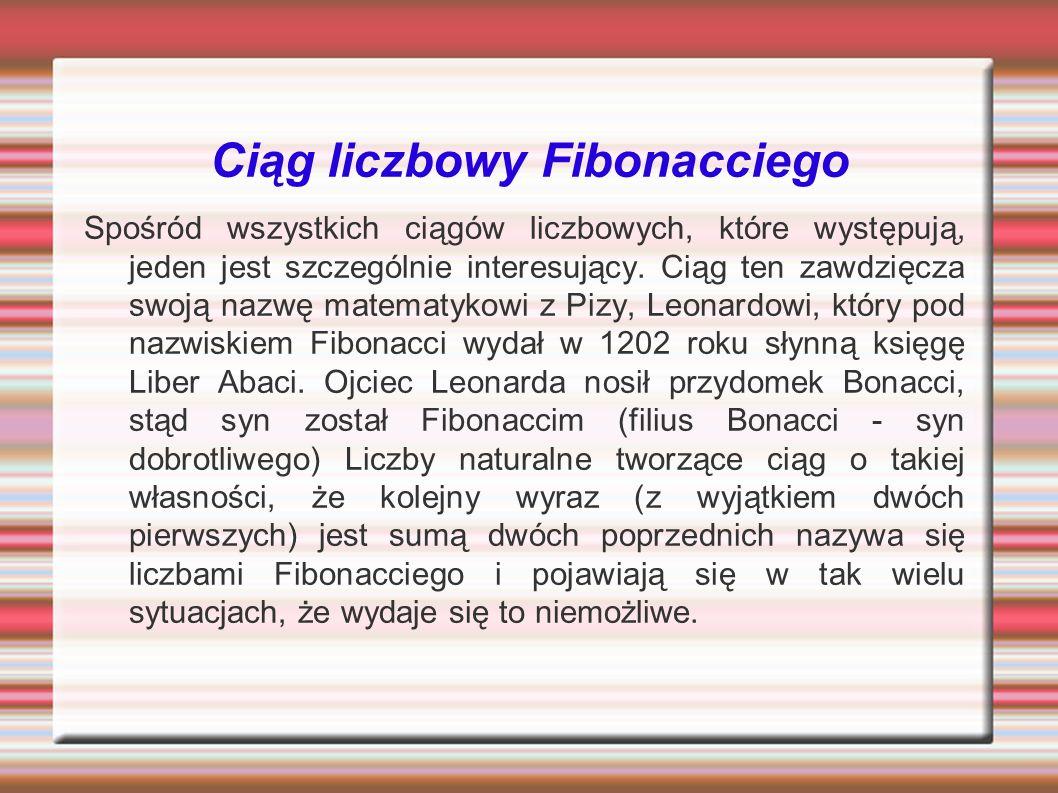 Ciąg liczbowy Fibonacciego Spośród wszystkich ciągów liczbowych, które występują, jeden jest szczególnie interesujący. Ciąg ten zawdzięcza swoją nazwę