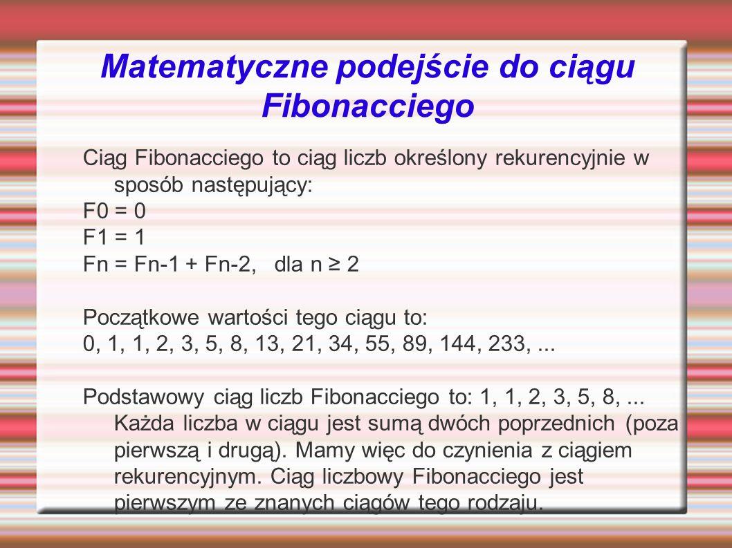 Matematyczne podejście do ciągu Fibonacciego Ciąg Fibonacciego to ciąg liczb określony rekurencyjnie w sposób następujący: F0 = 0 F1 = 1 Fn = Fn-1 + Fn-2, dla n 2 Początkowe wartości tego ciągu to: 0, 1, 1, 2, 3, 5, 8, 13, 21, 34, 55, 89, 144, 233,...