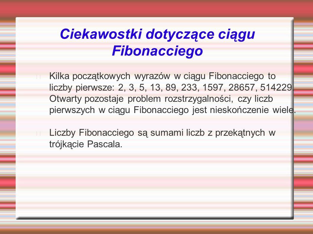Ciekawostki dotyczące ciągu Fibonacciego Kilka początkowych wyrazów w ciągu Fibonacciego to liczby pierwsze: 2, 3, 5, 13, 89, 233, 1597, 28657, 514229