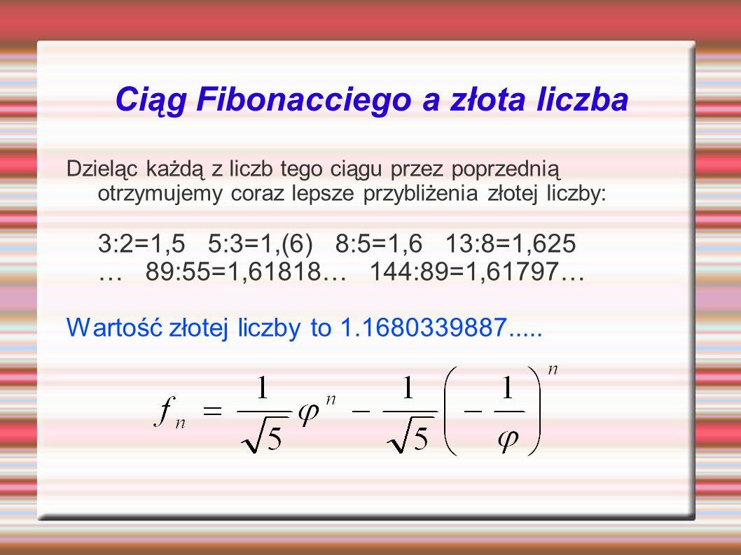 Ciąg Fibonacciego a złota liczba Dzieląc każdą z liczb tego ciągu przez poprzednią otrzymujemy coraz lepsze przybliżenia złotej liczby: 3:2=1,5 5:3=1,(6) 8:5=1,6 13:8=1,625 … 89:55=1,61818… 144:89=1,61797… Wartość złotej liczby to 1.1680339887.....