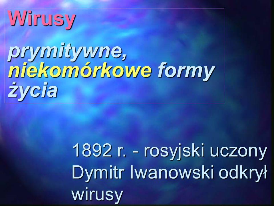 Wirusy prymitywne, niekomórkowe formy życia 1892 r. - rosyjski uczony Dymitr Iwanowski odkrył wirusy