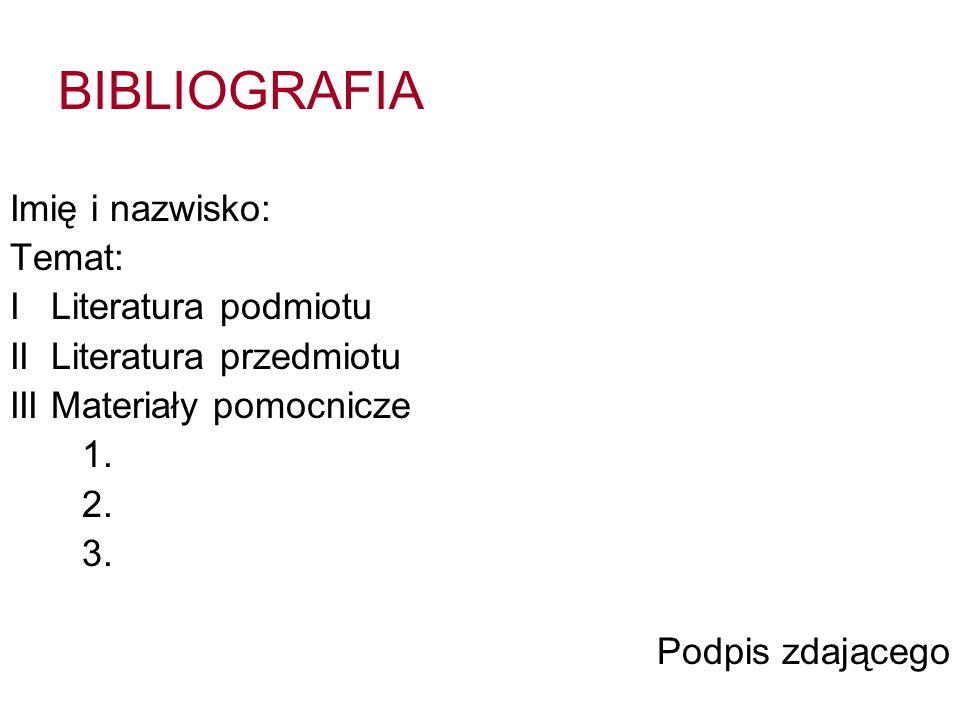 BIBLIOGRAFIA Imię i nazwisko: Temat: I Literatura podmiotu II Literatura przedmiotu III Materiały pomocnicze 1. 2. 3. Podpis zdającego