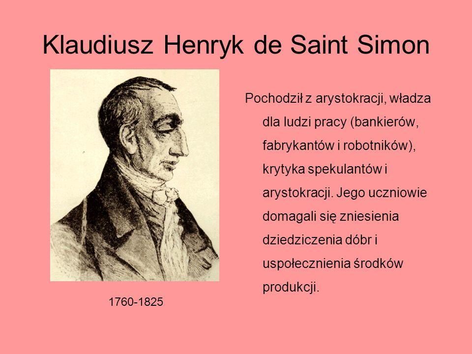 Klaudiusz Henryk de Saint Simon Pochodził z arystokracji, władza dla ludzi pracy (bankierów, fabrykantów i robotników), krytyka spekulantów i arystokr