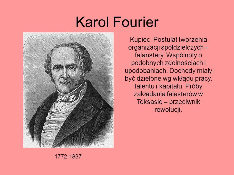 Karol Fourier 1772-1837 Kupiec. Postulat tworzenia organizacji spółdzielczych – falanstery. Wspólnoty o podobnych zdolnościach i upodobaniach. Dochody