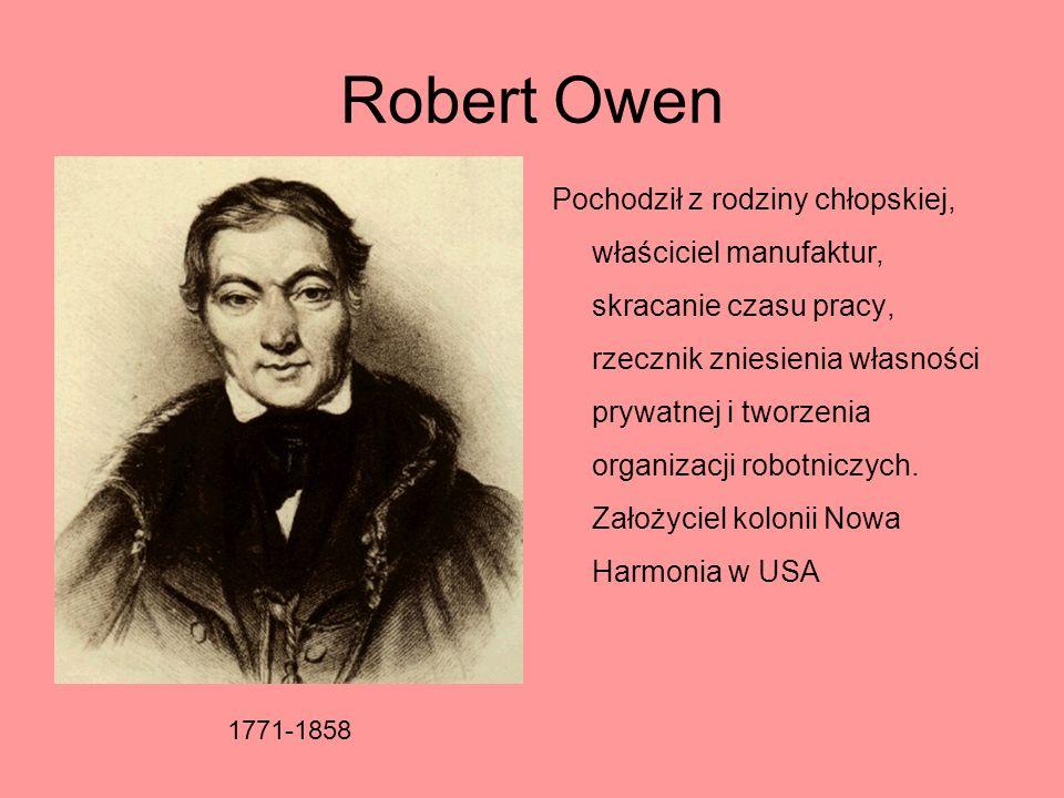 Robert Owen Pochodził z rodziny chłopskiej, właściciel manufaktur, skracanie czasu pracy, rzecznik zniesienia własności prywatnej i tworzenia organiza