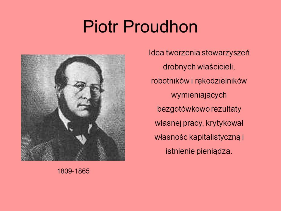Piotr Proudhon 1809-1865 Idea tworzenia stowarzyszeń drobnych właścicieli, robotników i rękodzielników wymieniających bezgotówkowo rezultaty własnej p