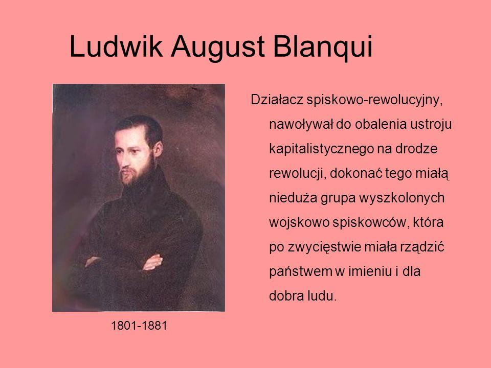 Ludwik August Blanqui Działacz spiskowo-rewolucyjny, nawoływał do obalenia ustroju kapitalistycznego na drodze rewolucji, dokonać tego miałą nieduża g