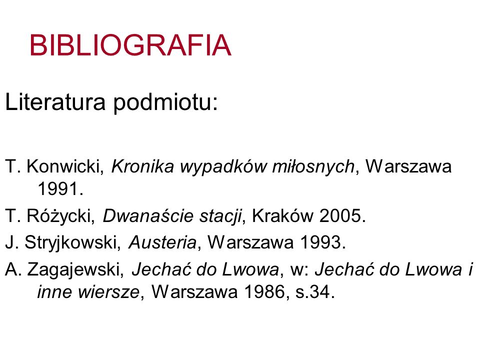 BIBLIOGRAFIA Literatura podmiotu: T. Konwicki, Kronika wypadków miłosnych, Warszawa 1991. T. Różycki, Dwanaście stacji, Kraków 2005. J. Stryjkowski, A