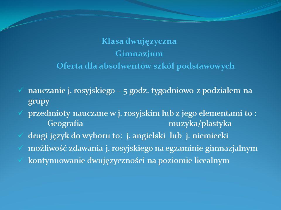 Klasa dwujęzyczna Gimnazjum Oferta dla absolwentów szkół podstawowych nauczanie j. rosyjskiego – 5 godz. tygodniowo z podziałem na grupy przedmioty na