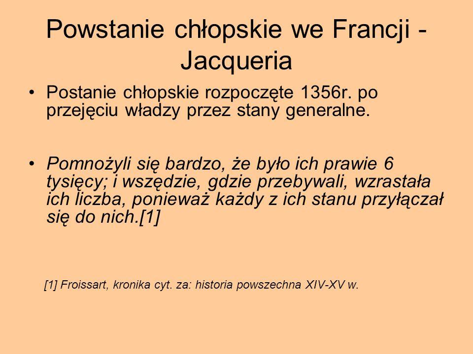 Powstanie chłopskie we Francji - Jacqueria Postanie chłopskie rozpoczęte 1356r. po przejęciu władzy przez stany generalne. Pomnożyli się bardzo, że by