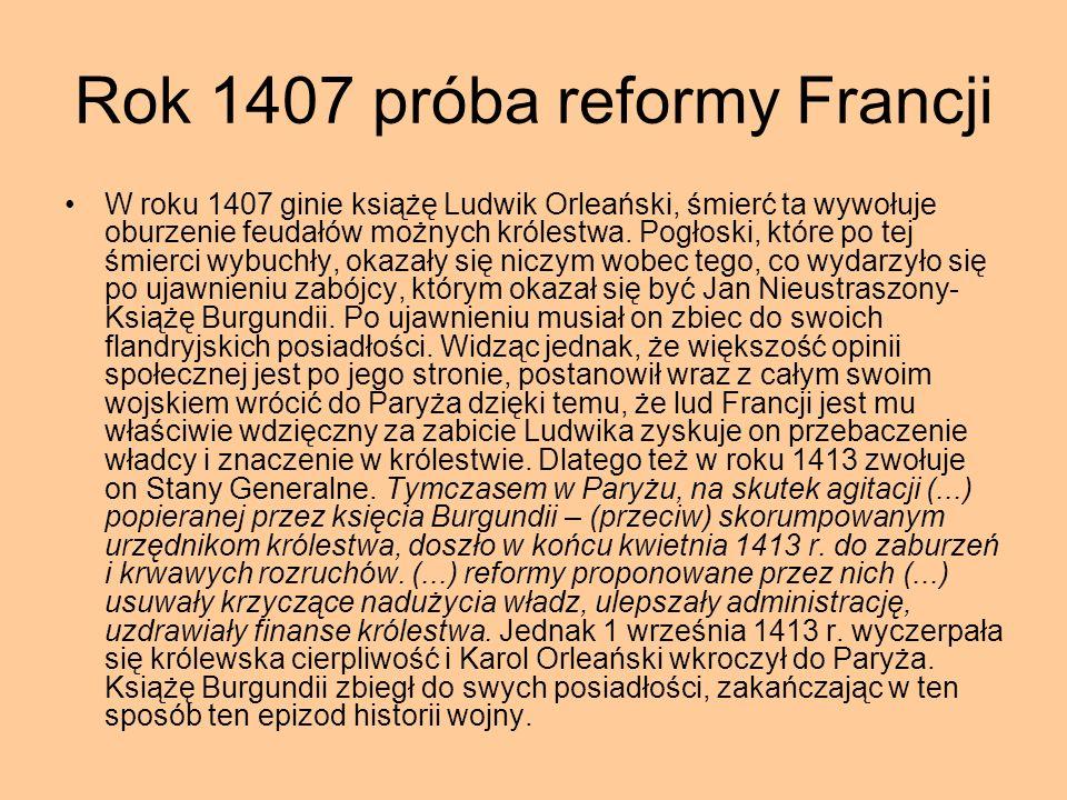 Rok 1407 próba reformy Francji W roku 1407 ginie książę Ludwik Orleański, śmierć ta wywołuje oburzenie feudałów możnych królestwa. Pogłoski, które po