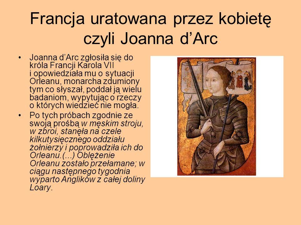 Francja uratowana przez kobietę czyli Joanna dArc Joanna dArc zgłosiła się do króla Francji Karola VII i opowiedziała mu o sytuacji Orleanu, monarcha