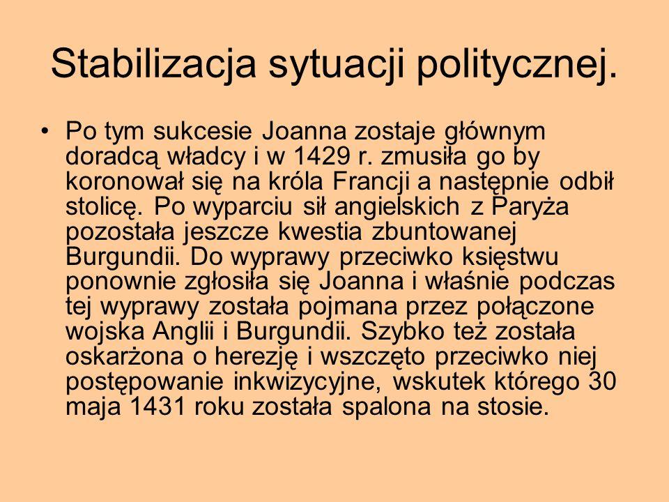 Stabilizacja sytuacji politycznej. Po tym sukcesie Joanna zostaje głównym doradcą władcy i w 1429 r. zmusiła go by koronował się na króla Francji a na