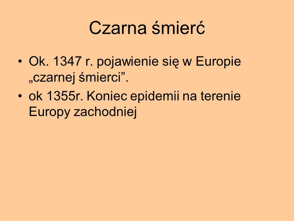 Czarna śmierć Ok. 1347 r. pojawienie się w Europie czarnej śmierci. ok 1355r. Koniec epidemii na terenie Europy zachodniej