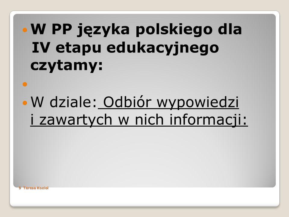 9 Teresa Koziol W PP języka polskiego dla IV etapu edukacyjnego czytamy: W dziale: Odbiór wypowiedzi i zawartych w nich informacji: