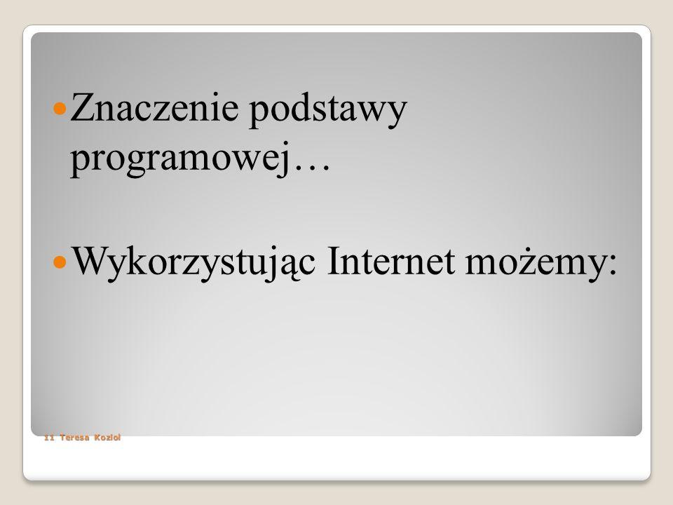 11 Teresa Koziol Znaczenie podstawy programowej… Wykorzystując Internet możemy: