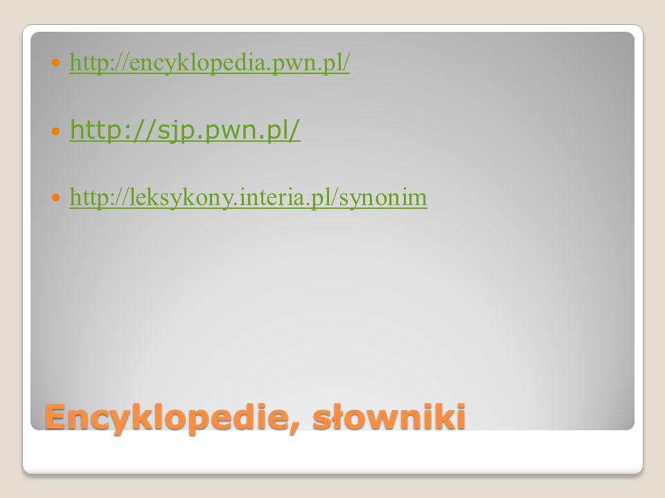 Encyklopedie, słowniki http://encyklopedia.pwn.pl/ http://sjp.pwn.pl/ http://leksykony.interia.pl/synonim