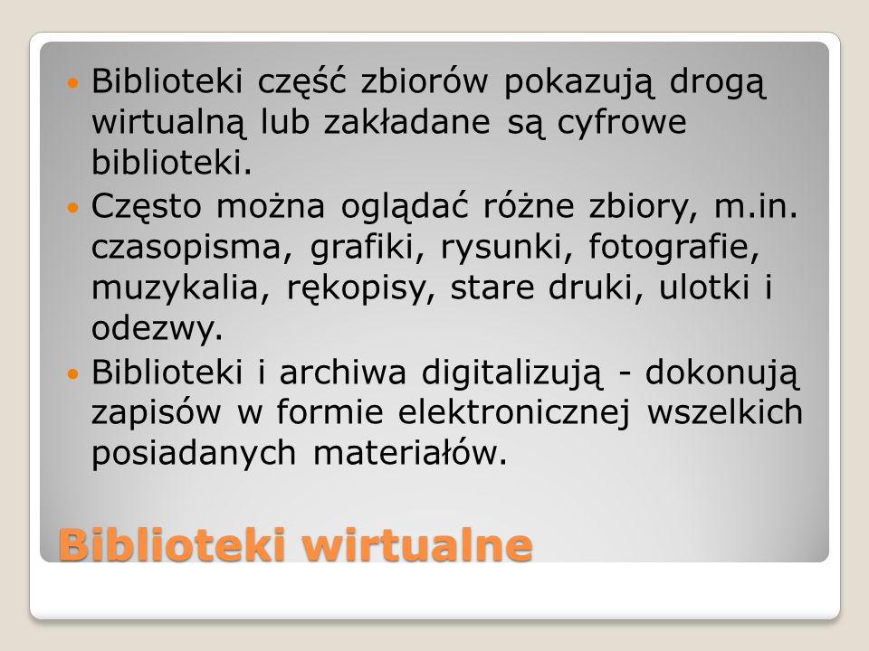Biblioteki wirtualne Biblioteki część zbiorów pokazują drogą wirtualną lub zakładane są cyfrowe biblioteki. Często można oglądać różne zbiory, m.in. c