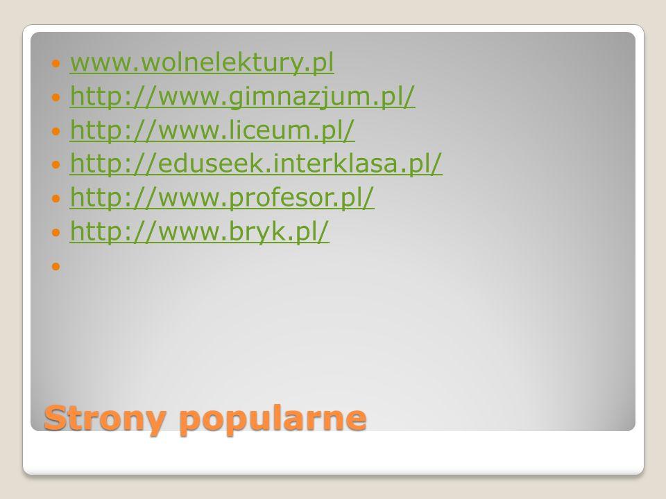 Strony popularne www.wolnelektury.pl http://www.gimnazjum.pl/ http://www.liceum.pl/ http://eduseek.interklasa.pl/ http://www.profesor.pl/ http://www.b