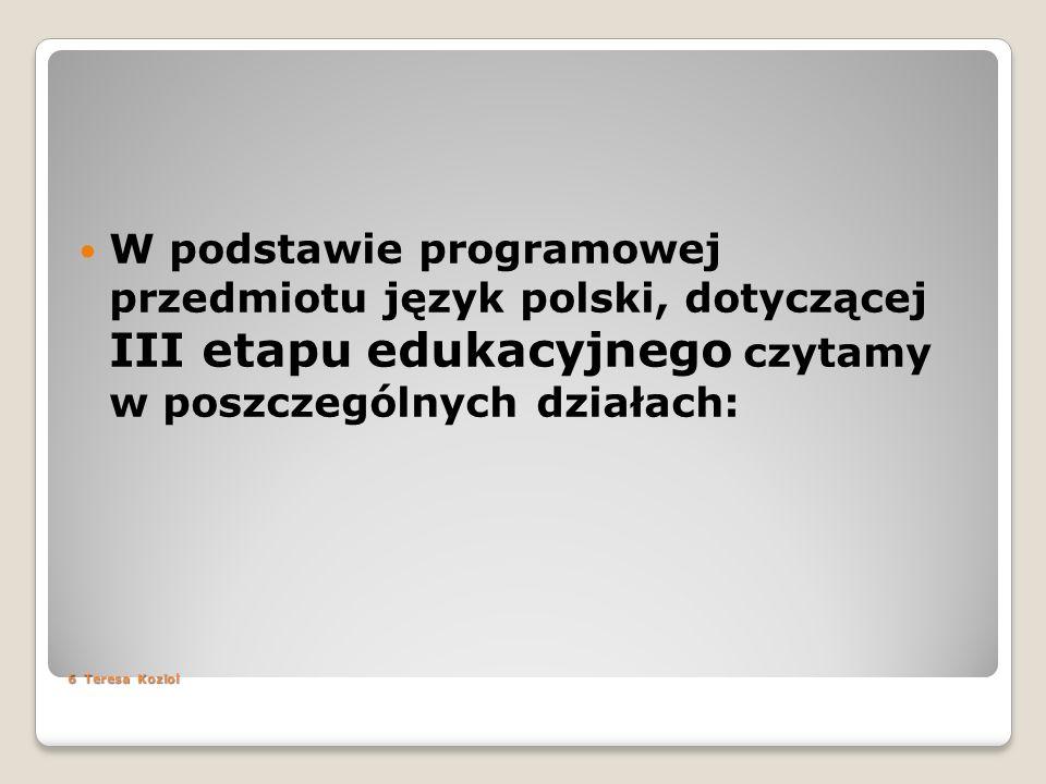 6 Teresa Koziol W podstawie programowej przedmiotu język polski, dotyczącej III etapu edukacyjnego czytamy w poszczególnych działach: