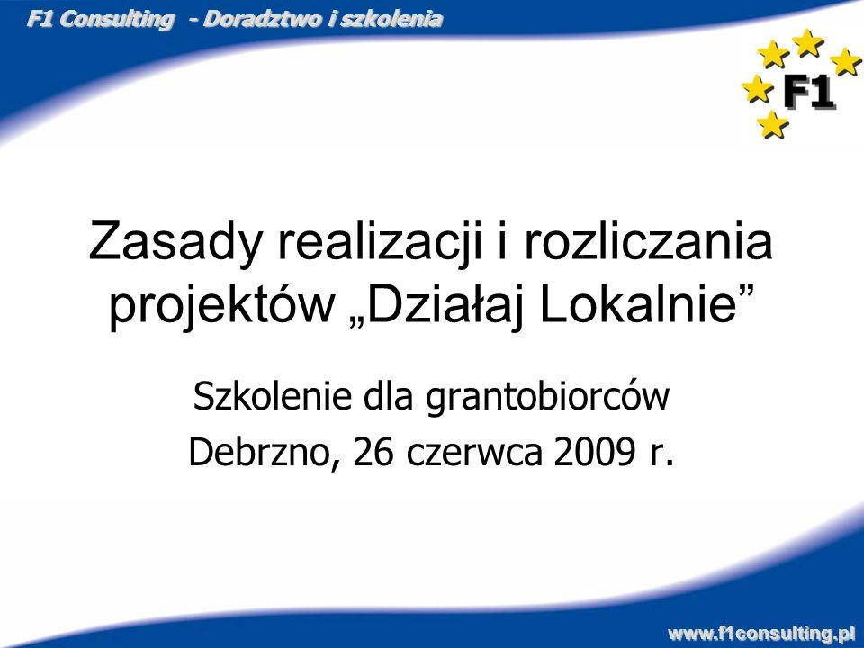 F1 Consulting - Doradztwo i szkolenia www.f1consulting.pl Zasady realizacji i rozliczania projektów Działaj Lokalnie Szkolenie dla grantobiorców Debrz