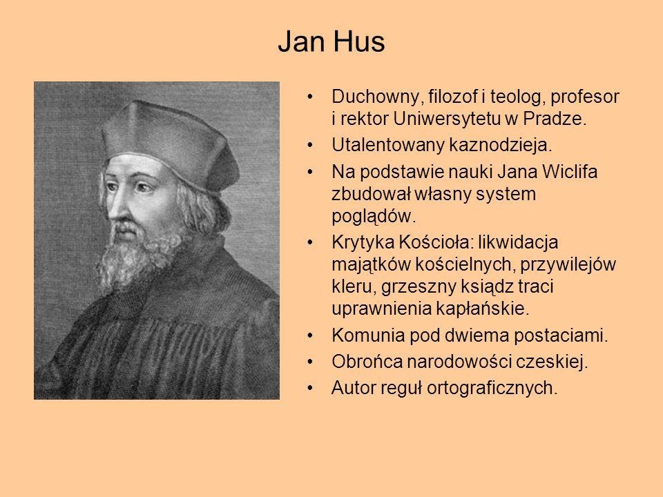 Jan Hus Duchowny, filozof i teolog, profesor i rektor Uniwersytetu w Pradze. Utalentowany kaznodzieja. Na podstawie nauki Jana Wiclifa zbudował własny