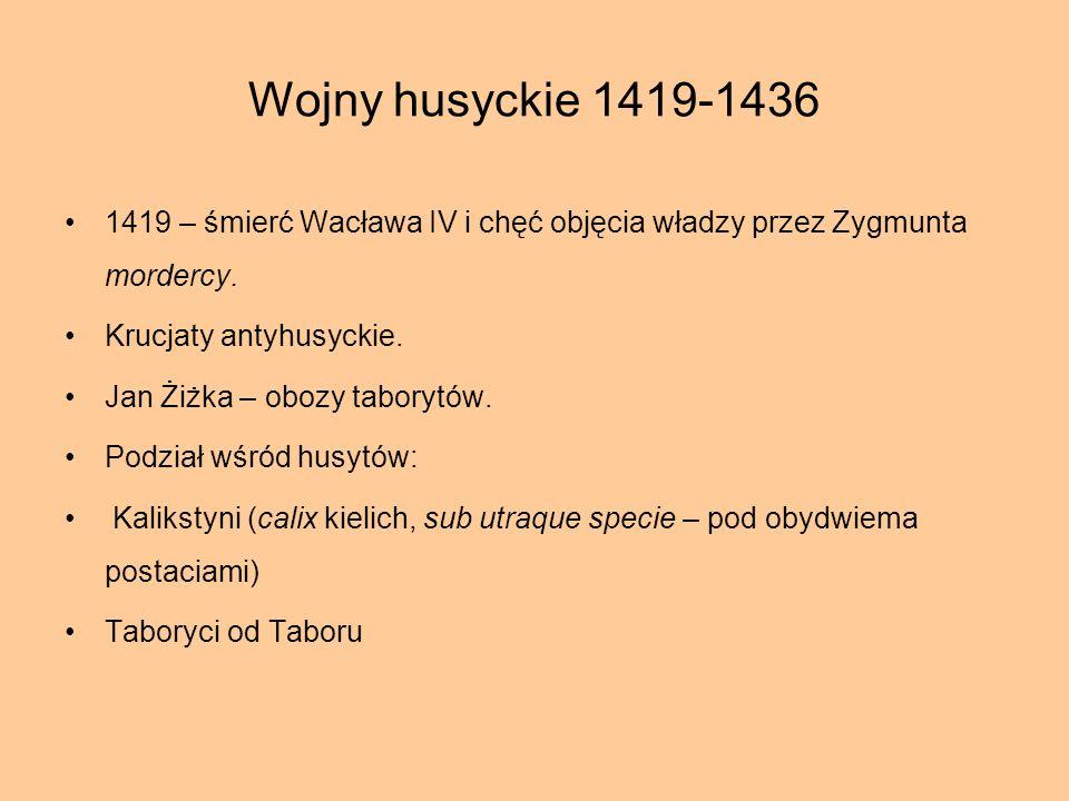 Wojny husyckie 1419-1436 1419 – śmierć Wacława IV i chęć objęcia władzy przez Zygmunta mordercy. Krucjaty antyhusyckie. Jan Żiżka – obozy taborytów. P