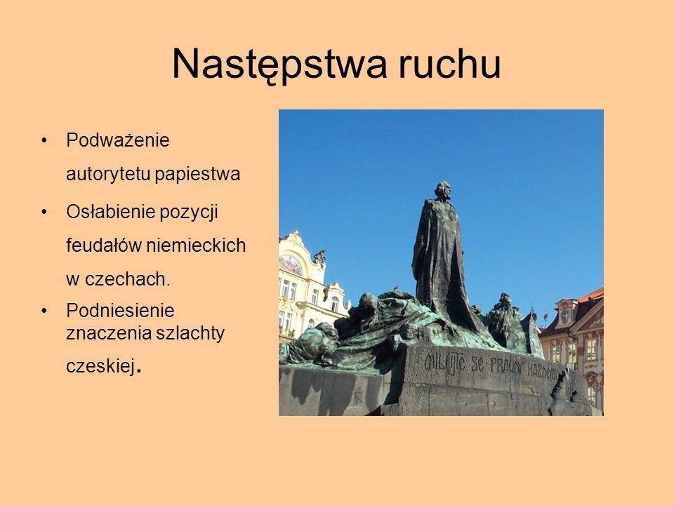 Następstwa ruchu Podważenie autorytetu papiestwa Osłabienie pozycji feudałów niemieckich w czechach. Podniesienie znaczenia szlachty czeskiej.