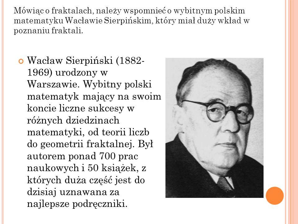 Mówiąc o fraktalach, należy wspomnieć o wybitnym polskim matematyku Wacławie Sierpińskim, który miał duży wkład w poznaniu fraktali. Wacław Sierpiński