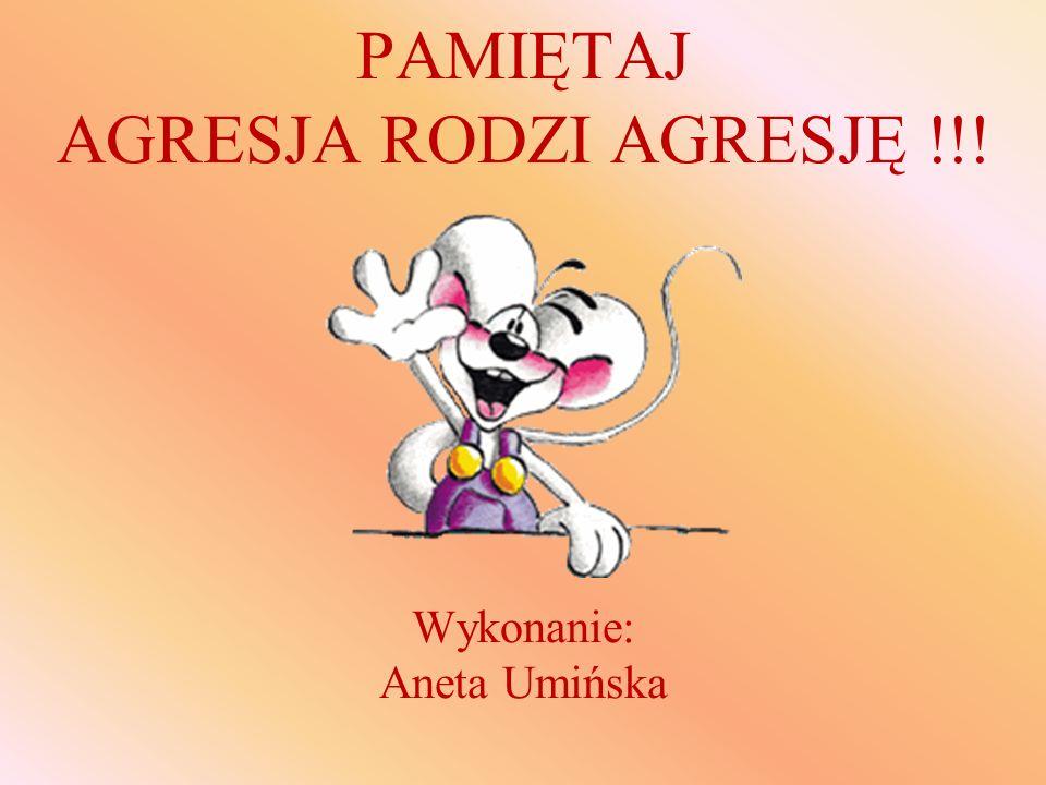 PAMIĘTAJ AGRESJA RODZI AGRESJĘ !!! Wykonanie: Aneta Umińska